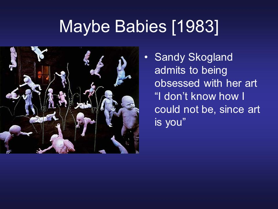 Maybe Babies [1983]Sandy Skogland admits to being obsessed with her art I don't know how I could not be, since art is you